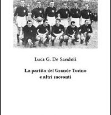 """SEGNALAZIONE: """"La partita del Grande Torino e altri racconti"""" di Luca Gioacchino De Sandoli"""