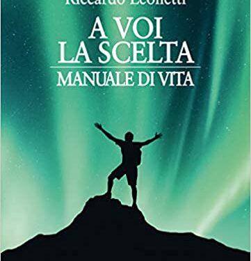 """SEGNALAZIONE: """"A voi la scelta. Manuale di vita"""" di Riccardo Leonetti ."""